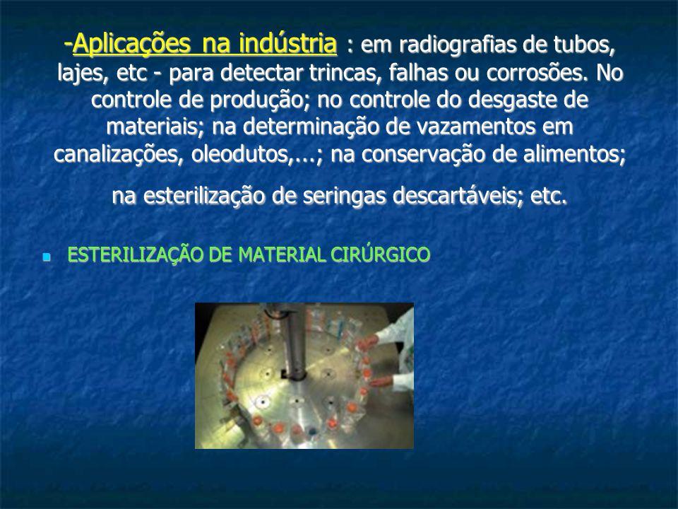-Aplicações na indústria : em radiografias de tubos, lajes, etc - para detectar trincas, falhas ou corrosões. No controle de produção; no controle do desgaste de materiais; na determinação de vazamentos em canalizações, oleodutos,...; na conservação de alimentos; na esterilização de seringas descartáveis; etc.
