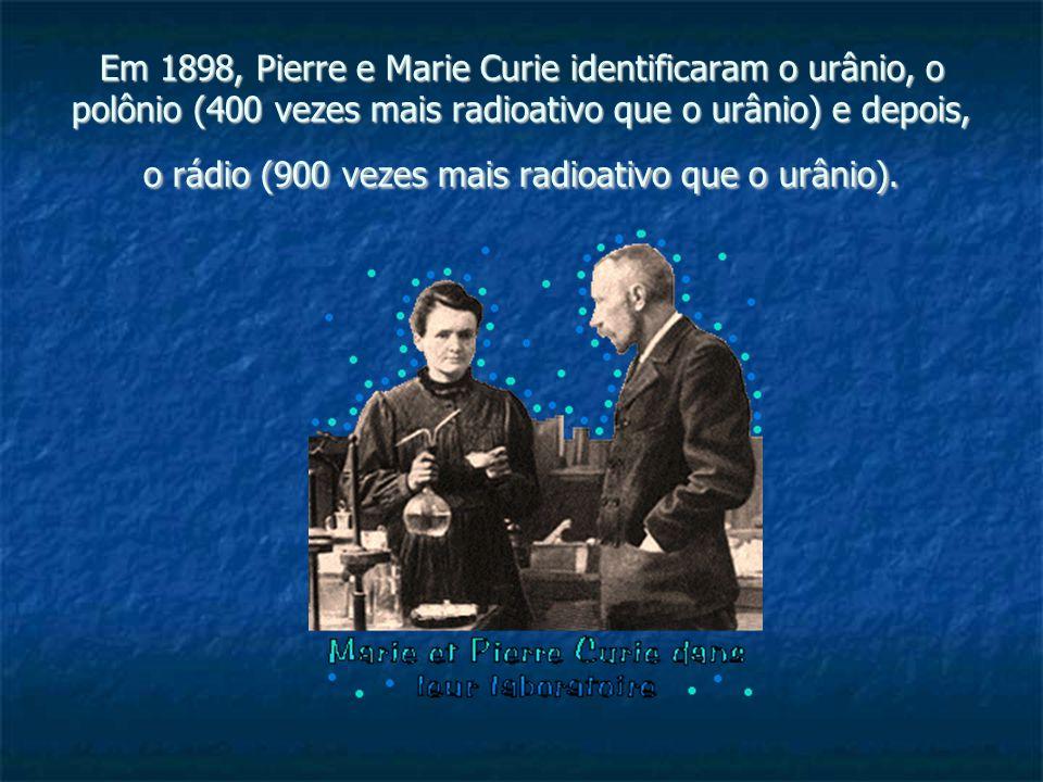 Em 1898, Pierre e Marie Curie identificaram o urânio, o polônio (400 vezes mais radioativo que o urânio) e depois, o rádio (900 vezes mais radioativo que o urânio).