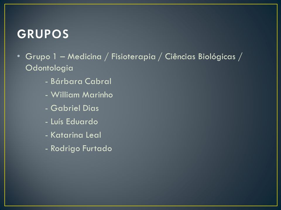GRUPOS Grupo 1 – Medicina / Fisioterapia / Ciências Biológicas / Odontologia. - Bárbara Cabral. - William Marinho.