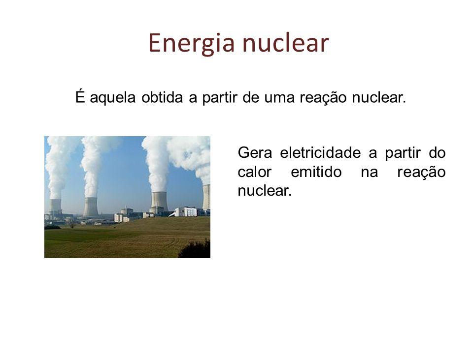Energia nuclear É aquela obtida a partir de uma reação nuclear.