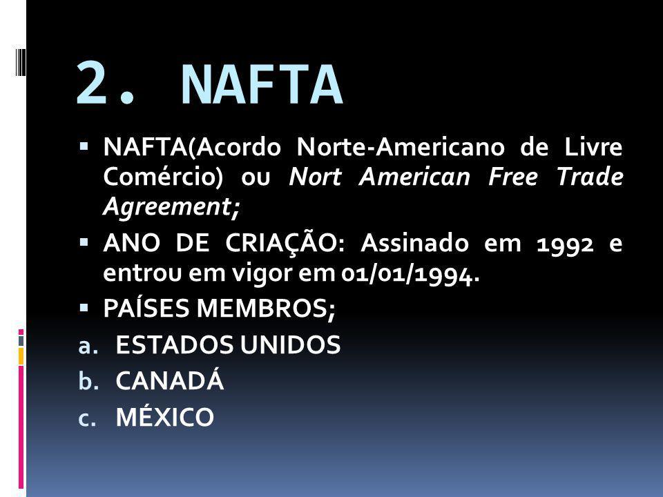 2. NAFTA NAFTA(Acordo Norte-Americano de Livre Comércio) ou Nort American Free Trade Agreement;