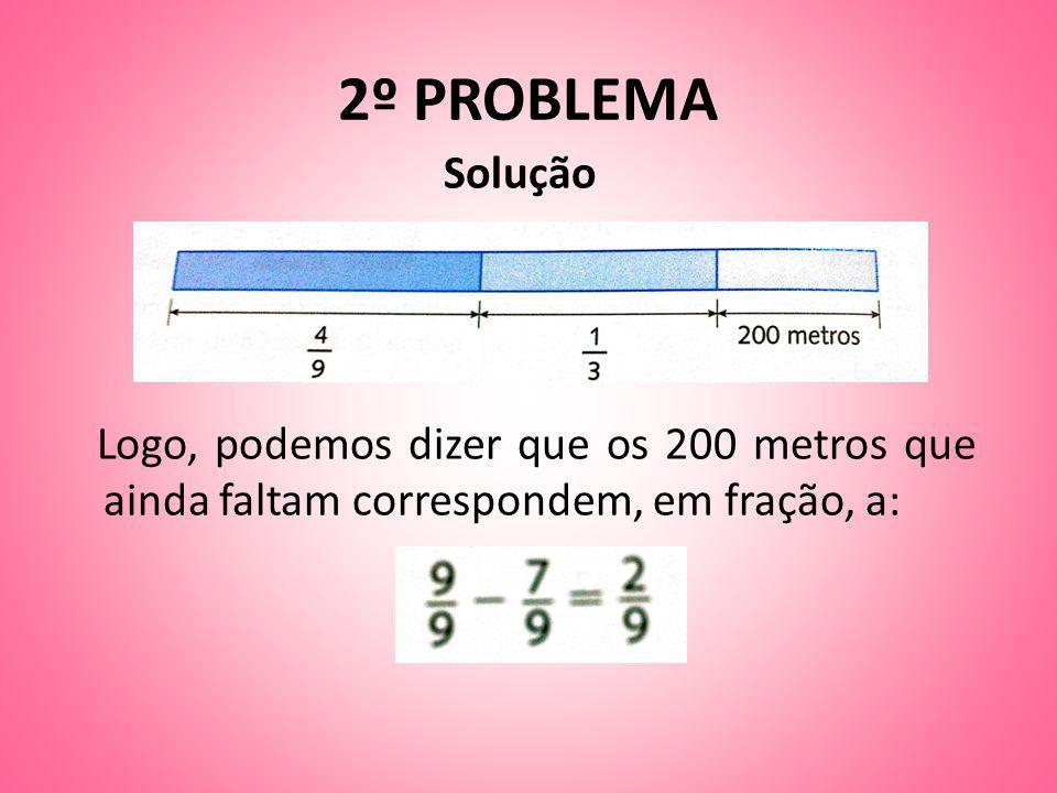 2º PROBLEMA Solução Logo, podemos dizer que os 200 metros que ainda faltam correspondem, em fração, a:
