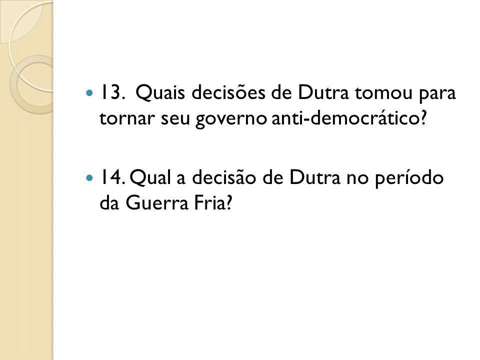 13. Quais decisões de Dutra tomou para tornar seu governo anti-democrático