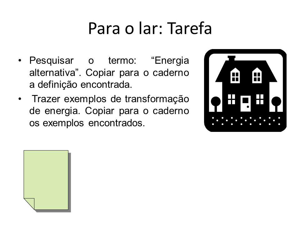 Para o lar: Tarefa Pesquisar o termo: Energia alternativa . Copiar para o caderno a definição encontrada.