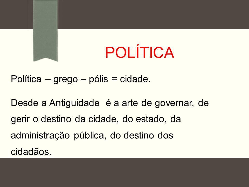POLÍTICA Política – grego – pólis = cidade.