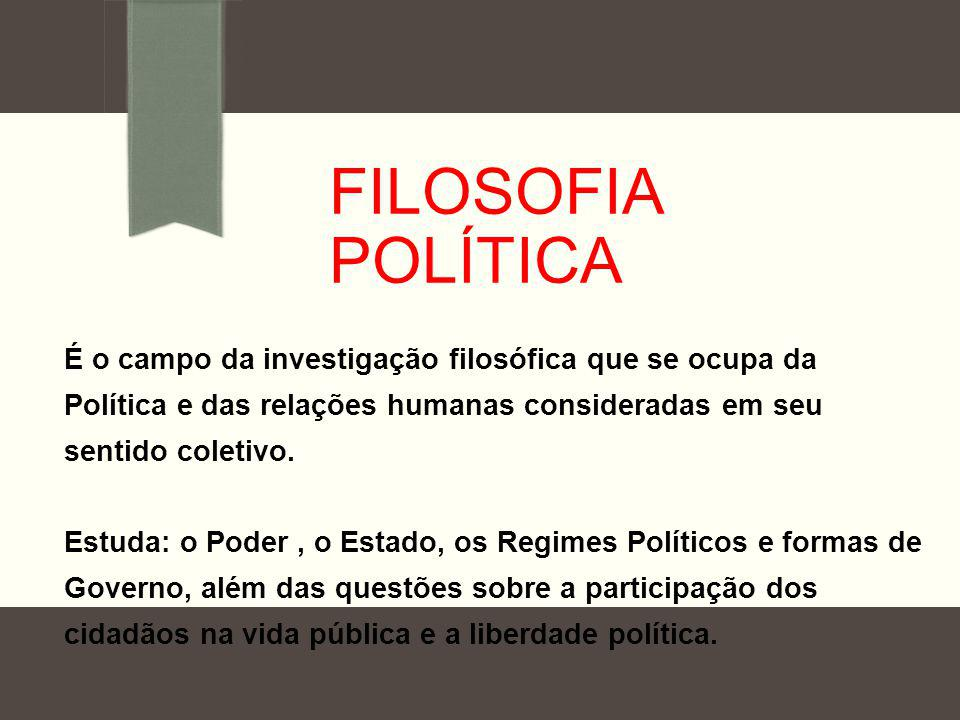 Filosofia Política É o campo da investigação filosófica que se ocupa da Política e das relações humanas consideradas em seu sentido coletivo.