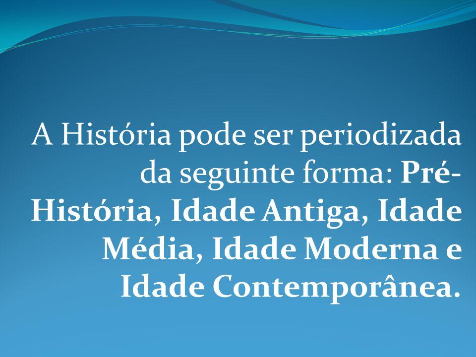 A História pode ser periodizada da seguinte forma: Pré-História, Idade Antiga, Idade Média, Idade Moderna e Idade Contemporânea.