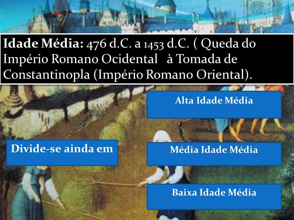 Idade Média: 476 d.C. a 1453 d.C. ( Queda do Império Romano Ocidental à Tomada de Constantinopla (Império Romano Oriental).