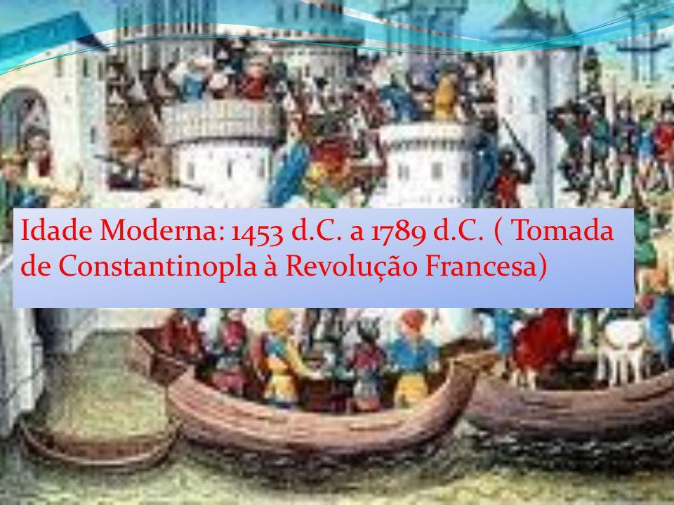 Idade Moderna: 1453 d.C. a 1789 d.C. ( Tomada de Constantinopla à Revolução Francesa)