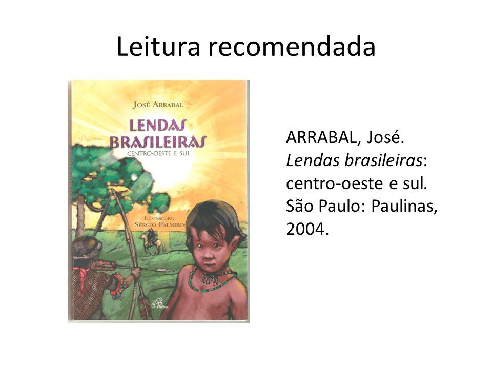 Leitura recomendada ARRABAL, José. Lendas brasileiras: centro-oeste e sul.
