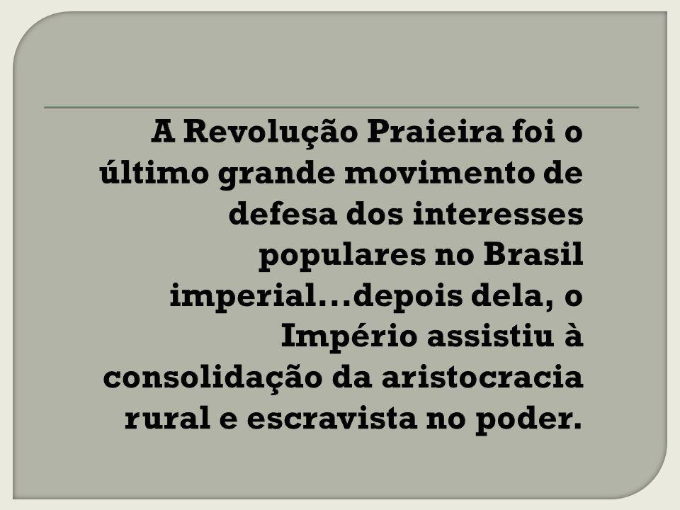 A Revolução Praieira foi o último grande movimento de defesa dos interesses populares no Brasil imperial...depois dela, o Império assistiu à consolidação da aristocracia rural e escravista no poder.