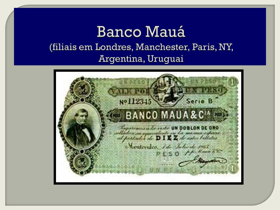 Banco Mauá (filiais em Londres, Manchester, Paris, NY, Argentina, Uruguai