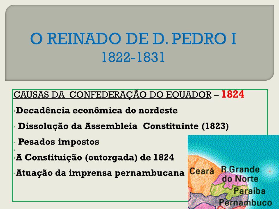 O REINADO DE D. PEDRO I 1822-1831 CAUSAS DA CONFEDERAÇÃO DO EQUADOR – 1824. Decadência econômica do nordeste.