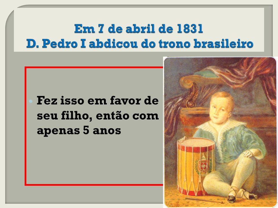 Em 7 de abril de 1831 D. Pedro I abdicou do trono brasileiro