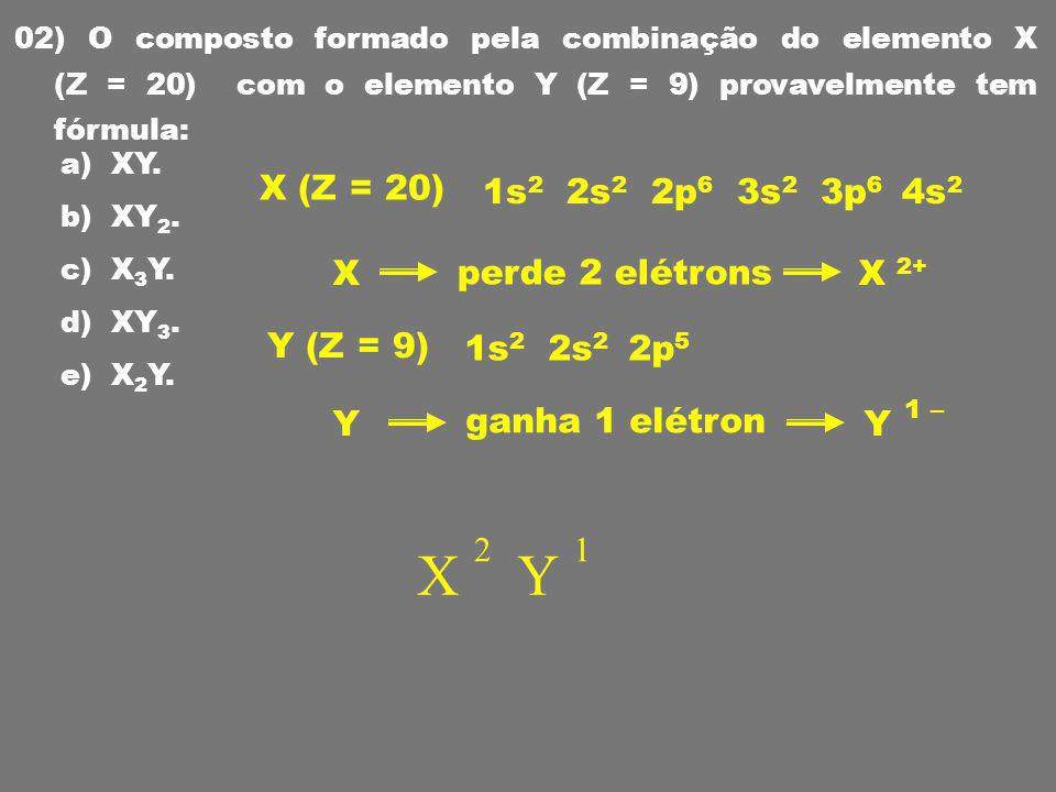 X Y X (Z = 20) 1s2 2s2 2p6 3s2 3p6 4s2 X perde 2 elétrons X 2+