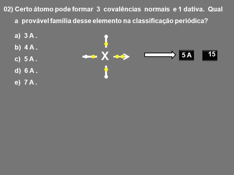X 02) Certo átomo pode formar 3 covalências normais e 1 dativa. Qual