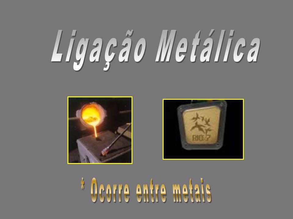 Ligação Metálica * Ocorre entre metais