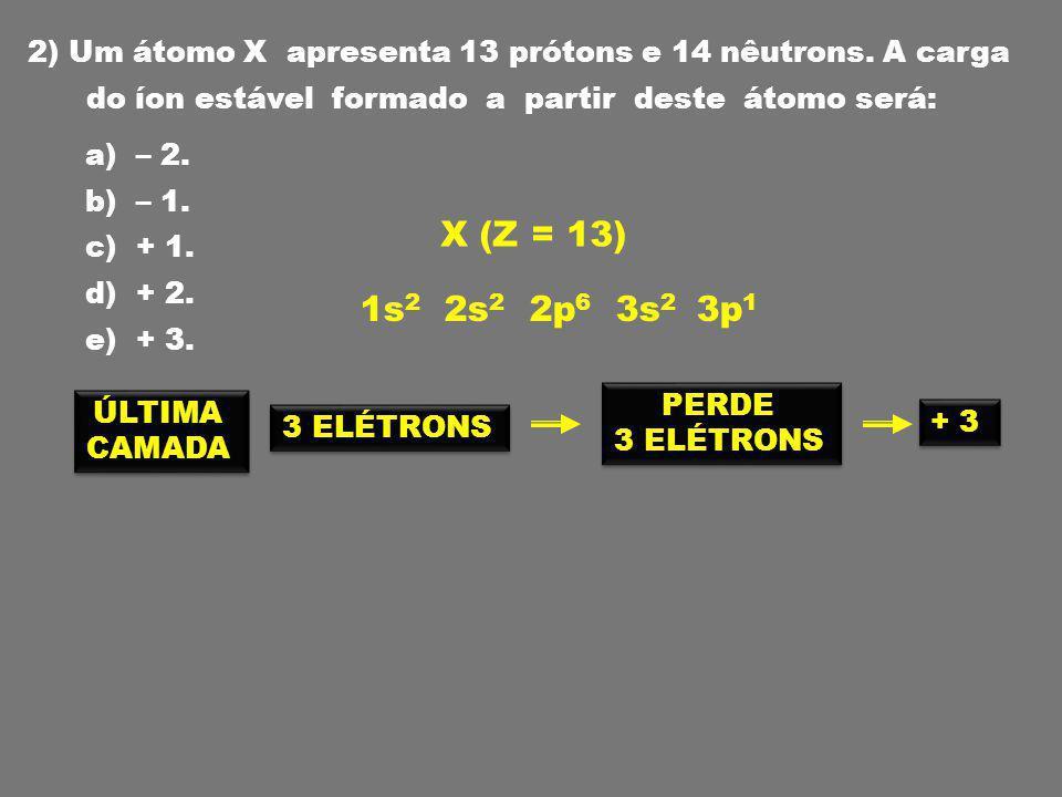 2) Um átomo X apresenta 13 prótons e 14 nêutrons. A carga