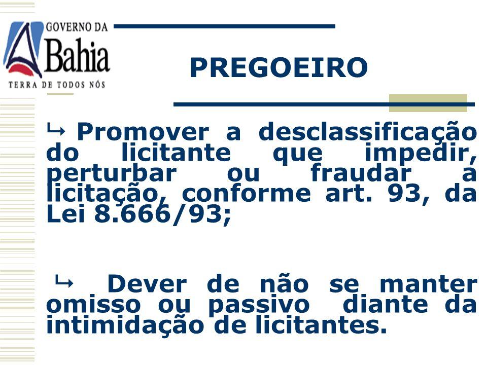 PREGOEIRO  Promover a desclassificação do licitante que impedir, perturbar ou fraudar a licitação, conforme art. 93, da Lei 8.666/93;