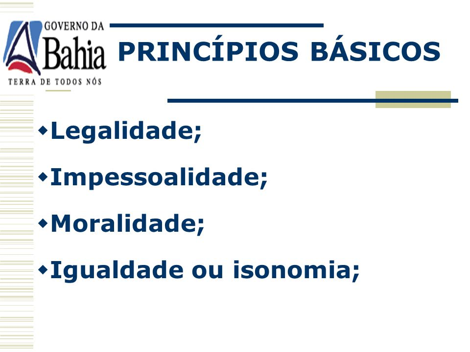 PRINCÍPIOS BÁSICOS Legalidade; Impessoalidade; Moralidade;