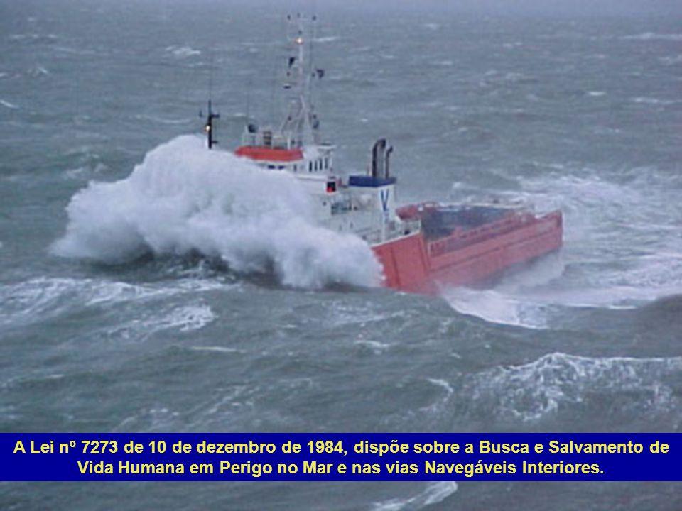 A Lei nº 7273 de 10 de dezembro de 1984, dispõe sobre a Busca e Salvamento de Vida Humana em Perigo no Mar e nas vias Navegáveis Interiores.