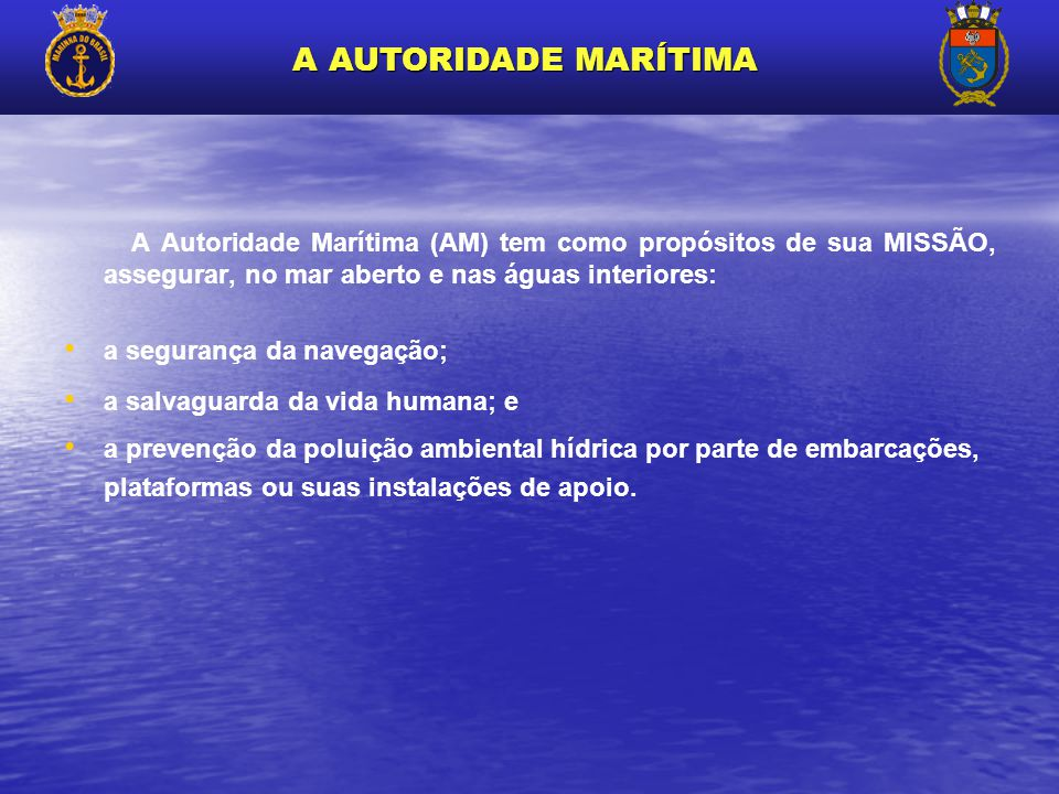 A AUTORIDADE MARÍTIMA A Autoridade Marítima (AM) tem como propósitos de sua MISSÃO, assegurar, no mar aberto e nas águas interiores: