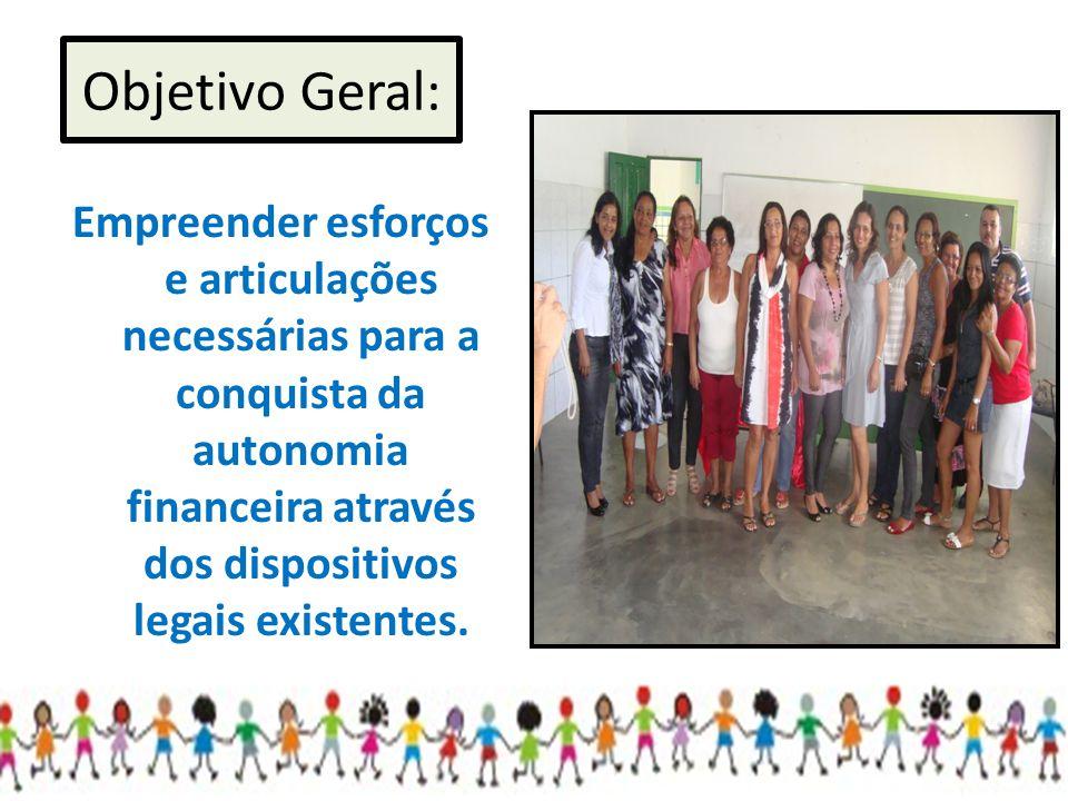 Objetivo Geral: Empreender esforços e articulações necessárias para a conquista da autonomia financeira através dos dispositivos legais existentes.