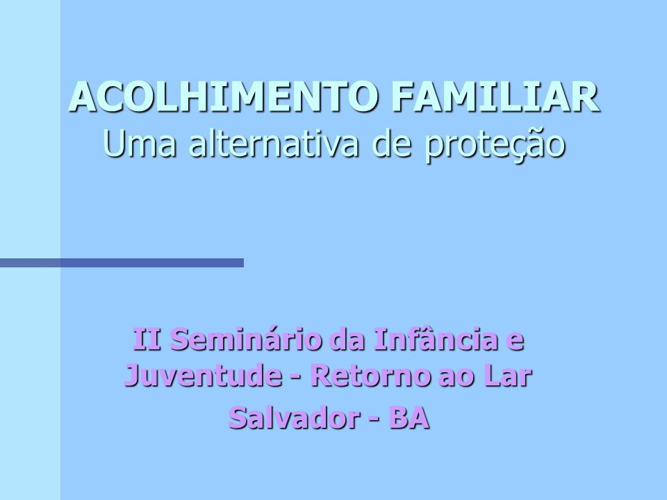 ACOLHIMENTO FAMILIAR Uma alternativa de proteção