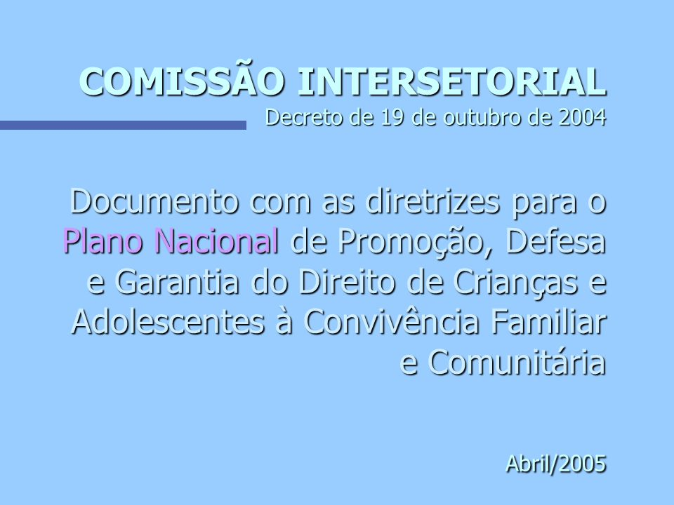 COMISSÃO INTERSETORIAL Decreto de 19 de outubro de 2004 Documento com as diretrizes para o Plano Nacional de Promoção, Defesa e Garantia do Direito de Crianças e Adolescentes à Convivência Familiar e Comunitária Abril/2005