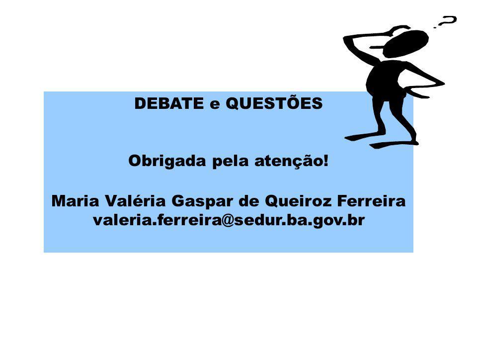 DEBATE e QUESTÕES Obrigada pela atenção! Maria Valéria Gaspar de Queiroz Ferreira valeria.ferreira@sedur.ba.gov.br.