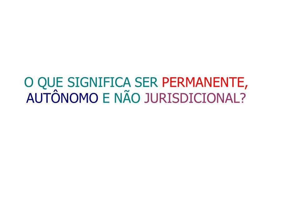 O QUE SIGNIFICA SER PERMANENTE, AUTÔNOMO E NÃO JURISDICIONAL
