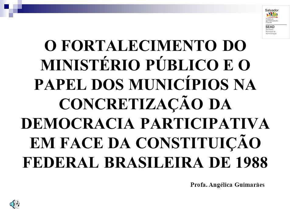 O FORTALECIMENTO DO MINISTÉRIO PÚBLICO E O PAPEL DOS MUNICÍPIOS NA CONCRETIZAÇÃO DA DEMOCRACIA PARTICIPATIVA EM FACE DA CONSTITUIÇÃO FEDERAL BRASILEIRA DE 1988