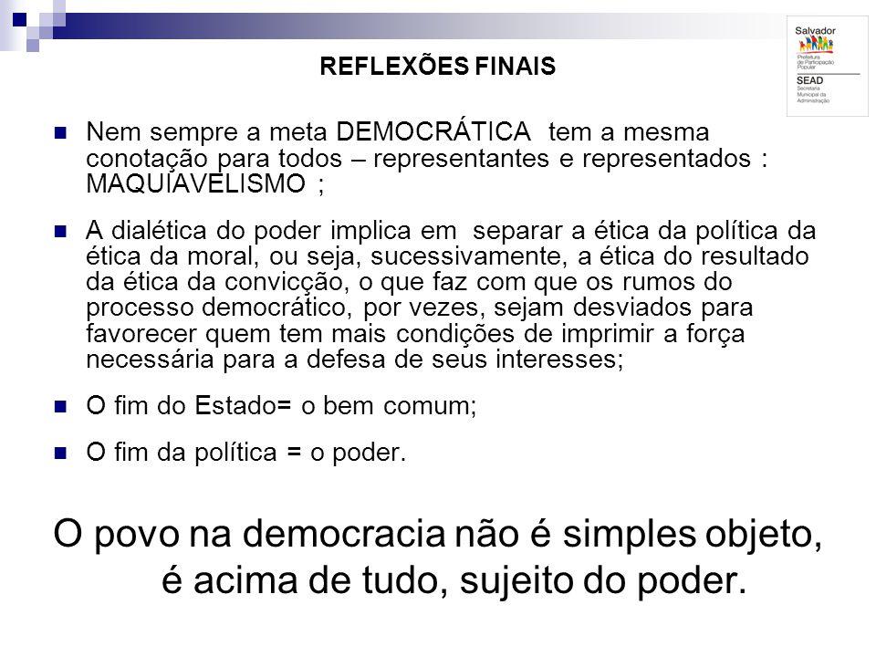 REFLEXÕES FINAIS Nem sempre a meta DEMOCRÁTICA tem a mesma conotação para todos – representantes e representados : MAQUIAVELISMO ;