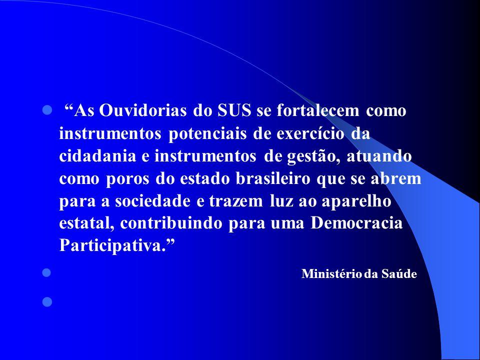 As Ouvidorias do SUS se fortalecem como instrumentos potenciais de exercício da cidadania e instrumentos de gestão, atuando como poros do estado brasileiro que se abrem para a sociedade e trazem luz ao aparelho estatal, contribuindo para uma Democracia Participativa.
