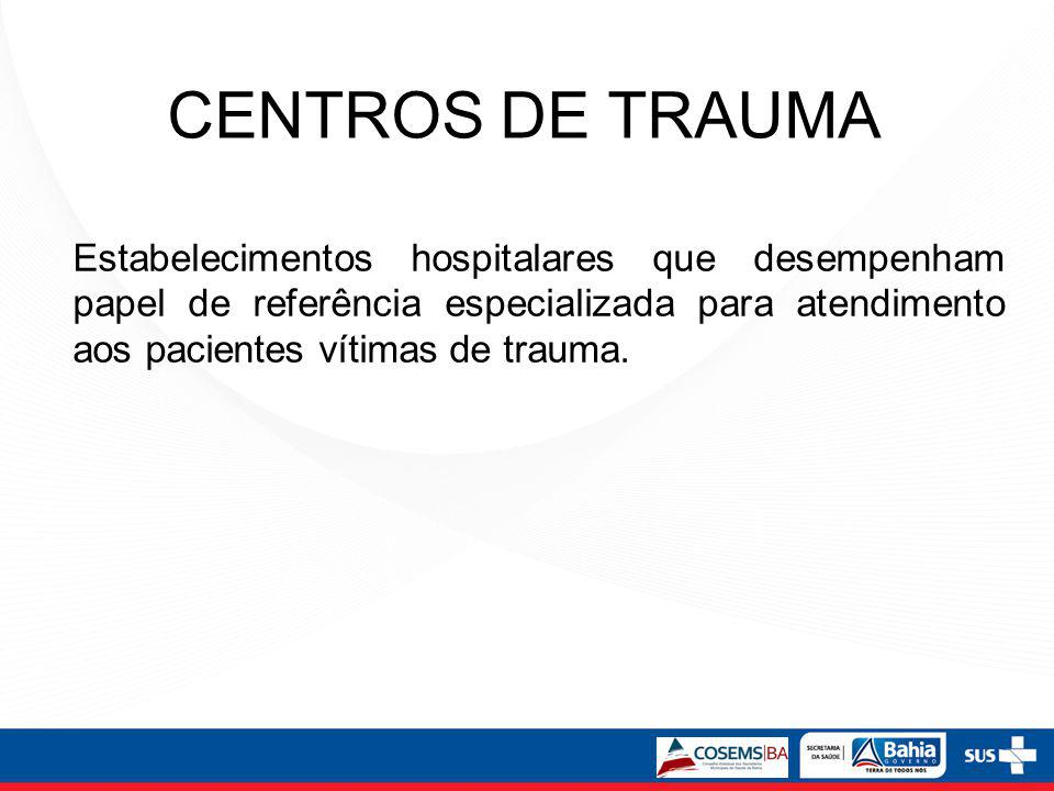 CENTROS DE TRAUMA Estabelecimentos hospitalares que desempenham papel de referência especializada para atendimento aos pacientes vítimas de trauma.