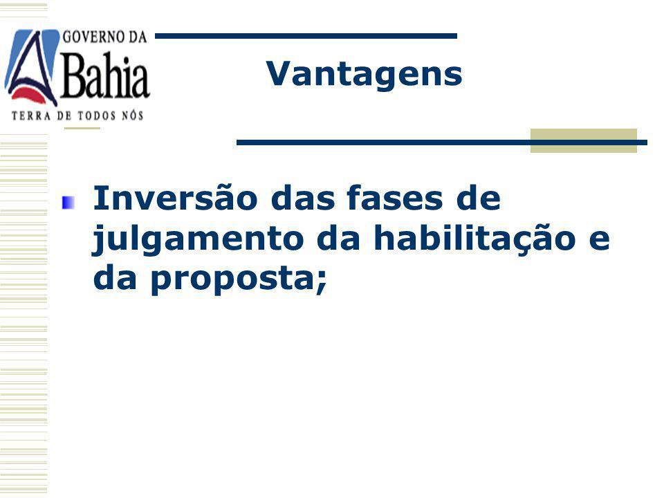 Vantagens Inversão das fases de julgamento da habilitação e da proposta;