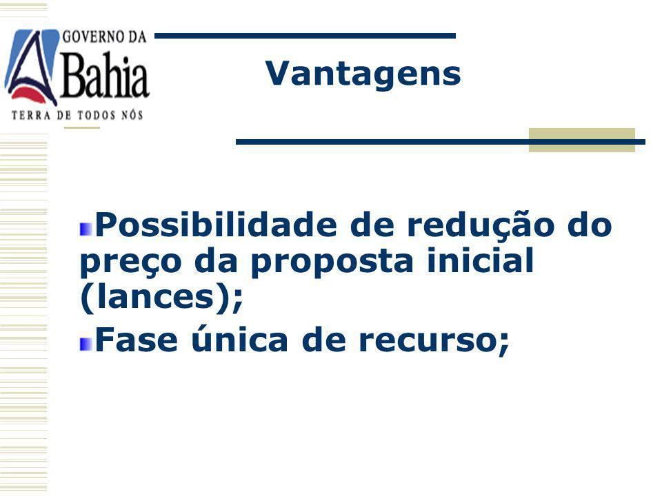 Vantagens Possibilidade de redução do preço da proposta inicial (lances); Fase única de recurso;