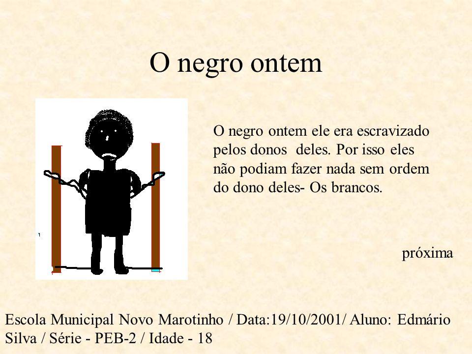 O negro ontem O negro ontem ele era escravizado pelos donos deles. Por isso eles não podiam fazer nada sem ordem do dono deles- Os brancos.