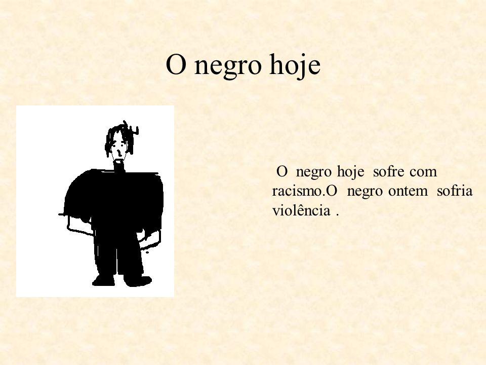 O negro hoje O negro hoje sofre com racismo.O negro ontem sofria violência .