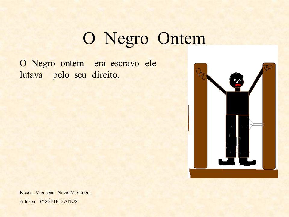 O Negro Ontem O Negro ontem era escravo ele lutava pelo seu direito.