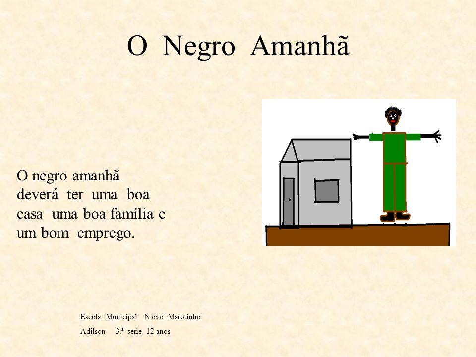 O Negro Amanhã O negro amanhã deverá ter uma boa casa uma boa família e um bom emprego. Escola Municipal N ovo Marotinho.
