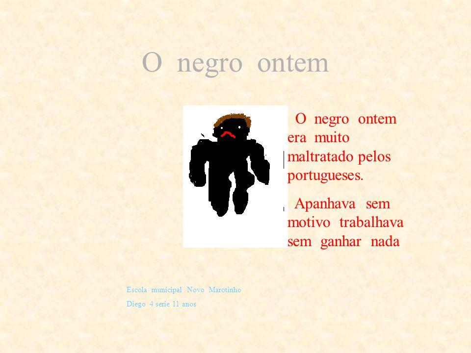 O negro ontem O negro ontem era muito maltratado pelos portugueses.