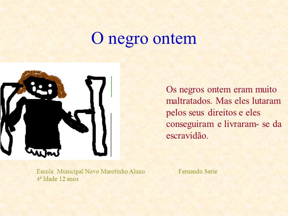 O negro ontem Os negros ontem eram muito maltratados. Mas eles lutaram pelos seus direitos e eles conseguiram e livraram- se da escravidão.