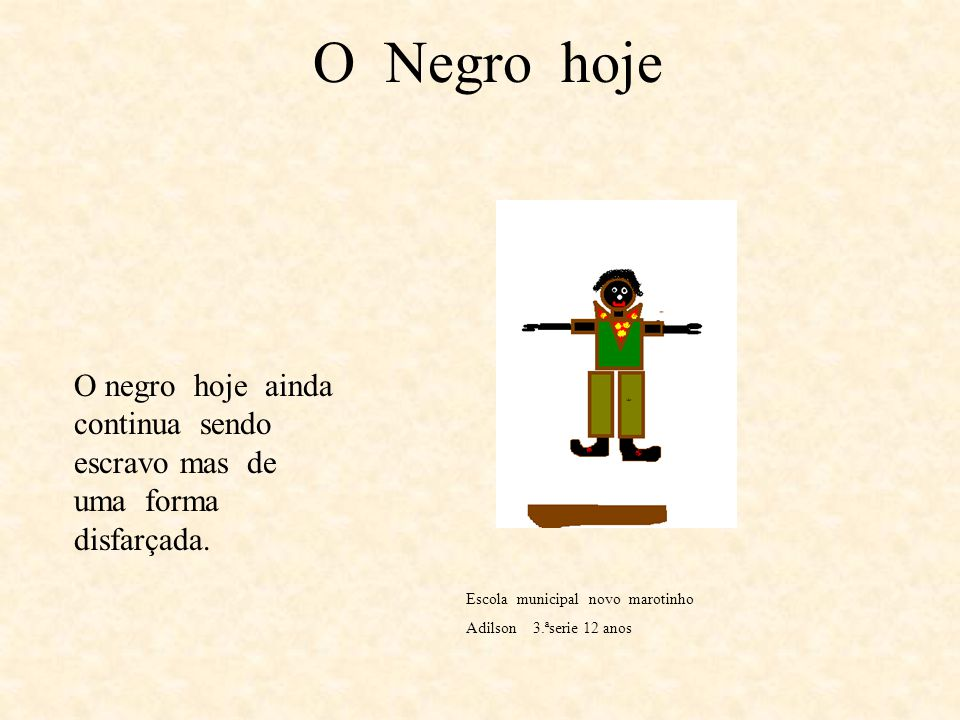 O Negro hoje O negro hoje ainda continua sendo escravo mas de uma forma disfarçada. Escola municipal novo marotinho.