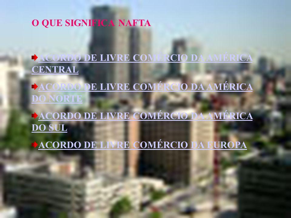 O QUE SIGNIFICA NAFTA ACORDO DE LIVRE COMÉRCIO DA AMÉRICA CENTRAL. ACORDO DE LIVRE COMÉRCIO DA AMÉRICA DO NORTE.