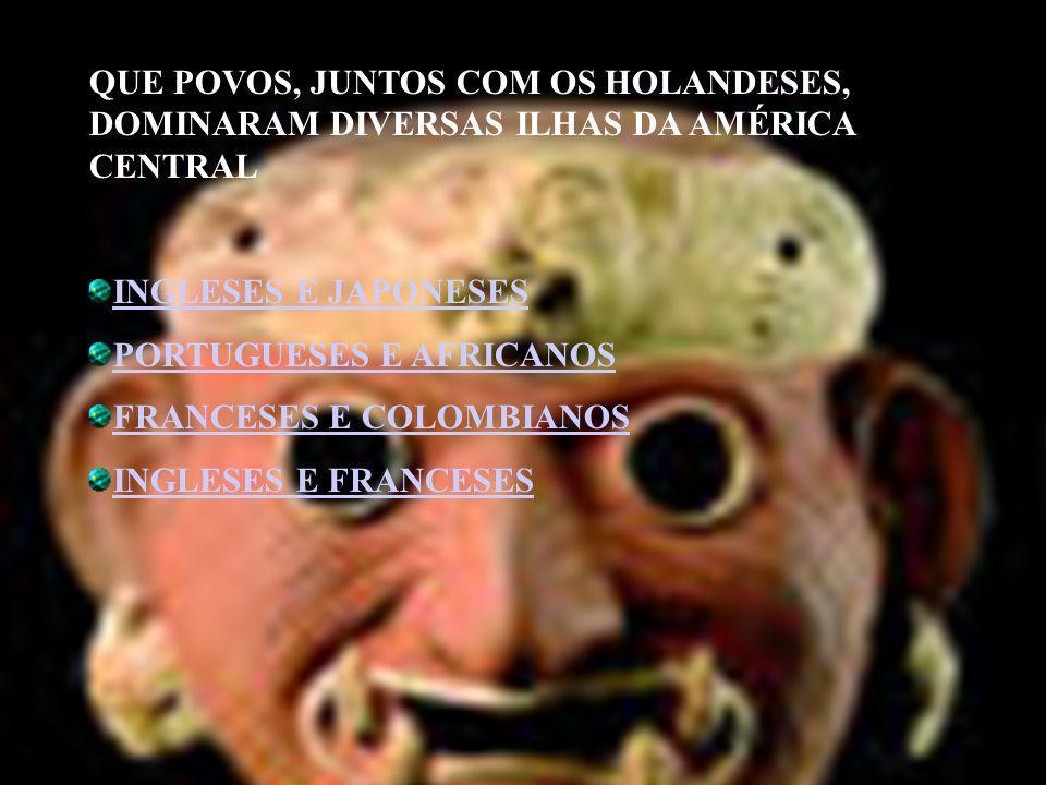 QUE POVOS, JUNTOS COM OS HOLANDESES, DOMINARAM DIVERSAS ILHAS DA AMÉRICA CENTRAL