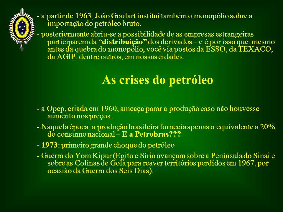 - a partir de 1963, João Goulart institui também o monopólio sobre a importação do petróleo bruto.