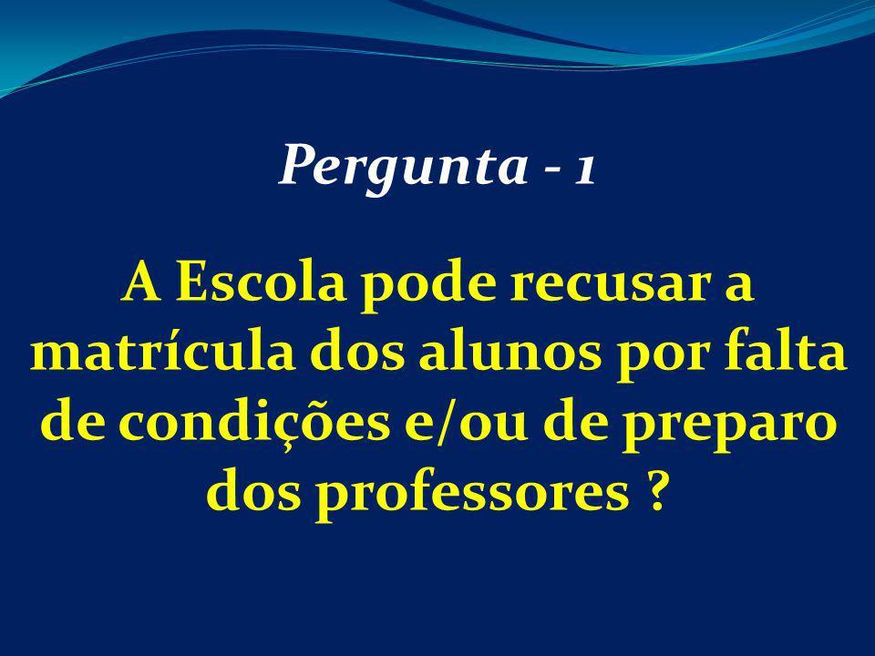 Pergunta - 1 A Escola pode recusar a matrícula dos alunos por falta de condições e/ou de preparo dos professores
