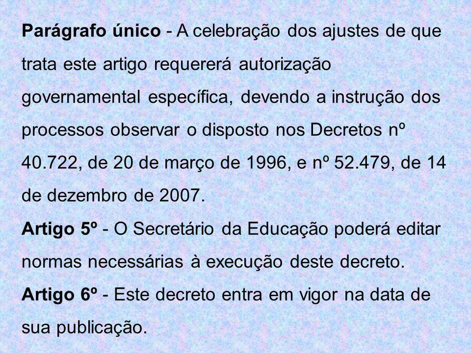 Parágrafo único - A celebração dos ajustes de que trata este artigo requererá autorização governamental específica, devendo a instrução dos processos observar o disposto nos Decretos nº 40.722, de 20 de março de 1996, e nº 52.479, de 14 de dezembro de 2007.