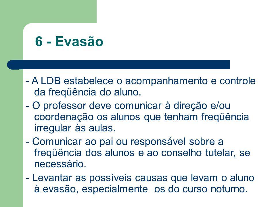 6 - Evasão - A LDB estabelece o acompanhamento e controle da freqüência do aluno.